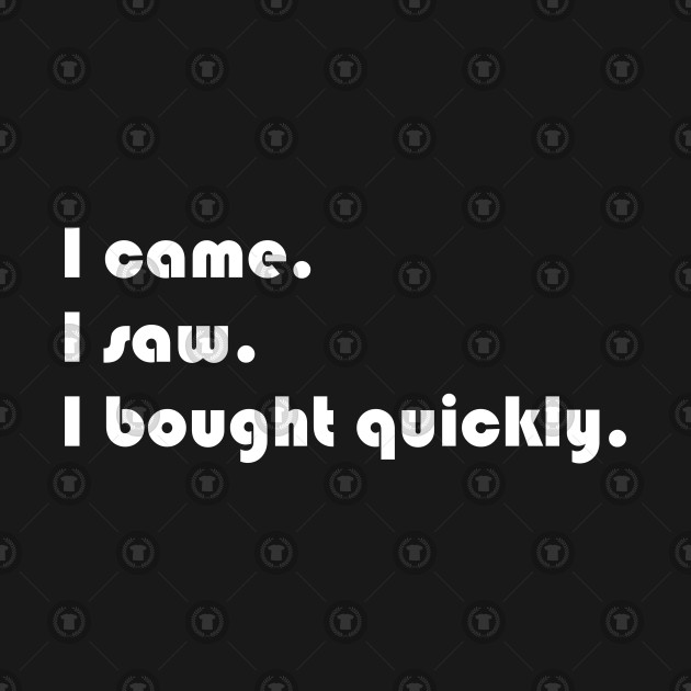I came, I saw, I bought quickly funny sarcastic t-shirt