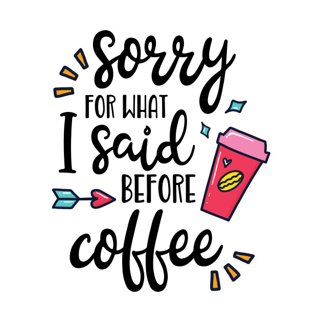 Sorry For What I Said Before Coffee Funny Coffee Lover Gift