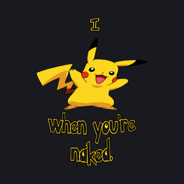 I Pikachu When You're Naked