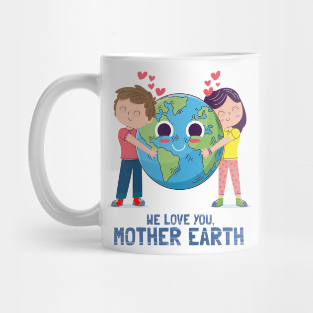 We love you mother earth Shirt Earth Day 2019 Gift Idea Mug