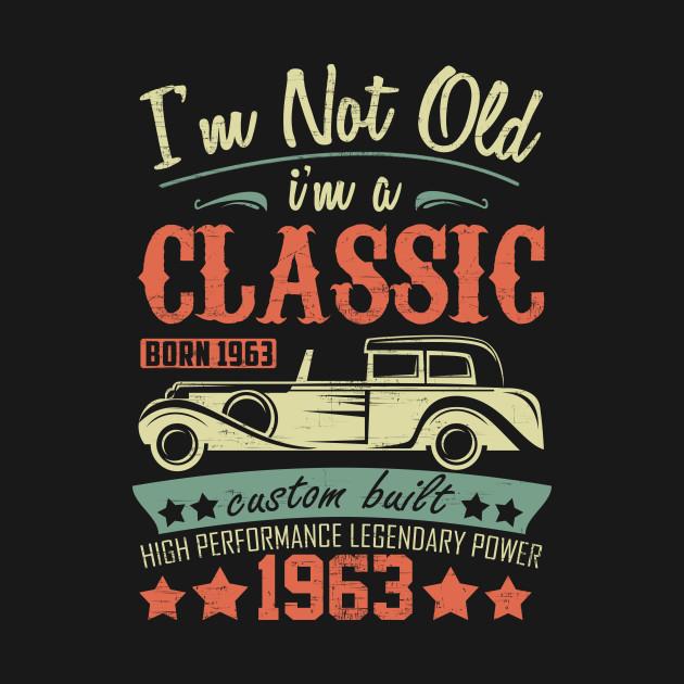ba41a10d Funny 56th Birthday T Shirt I'm Not Old I'm a Classic 1963 - 56th ...