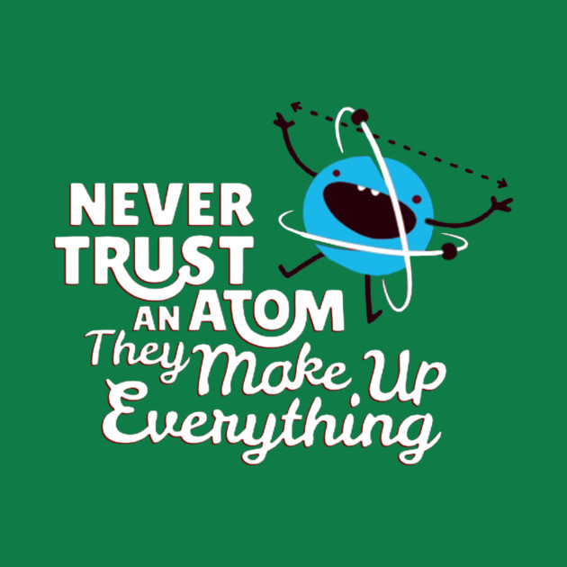 affe64682 ... Never Trust An Atom They Make Up Everything - Tshirts & Accessories