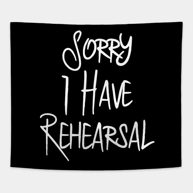 Sorry I Have Rehearsal Musical Theatre Quote