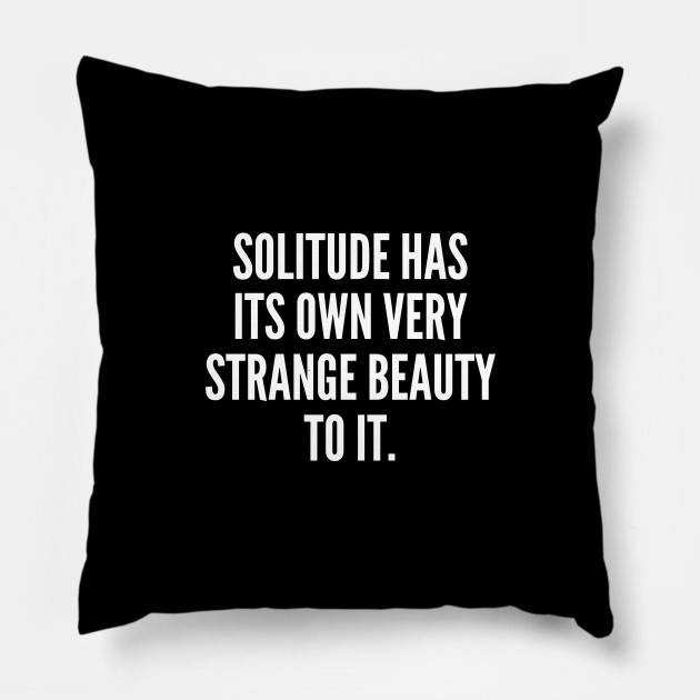 Solitude has its own very strange beauty to it