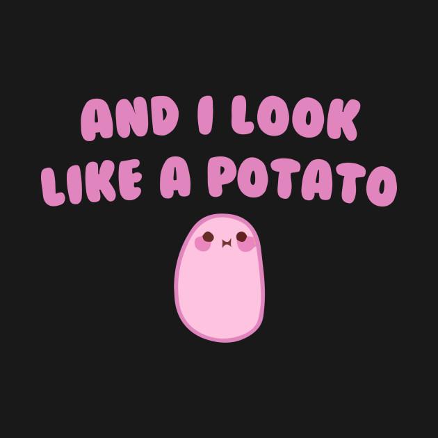And I look like a Potato