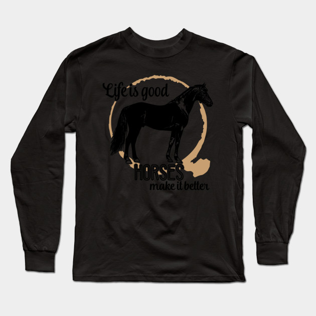 Life is Good Horses Make It Better Long Sleeve T-Shirt