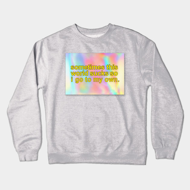 Sometimes This World Sucks So I Go To My Own. ∆∆∆ Aesthetic Design Crewneck  Sweatshirt db6d74edcee4