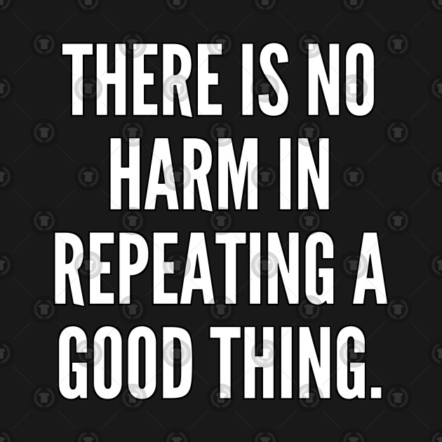There is no harm in repeating a good thing