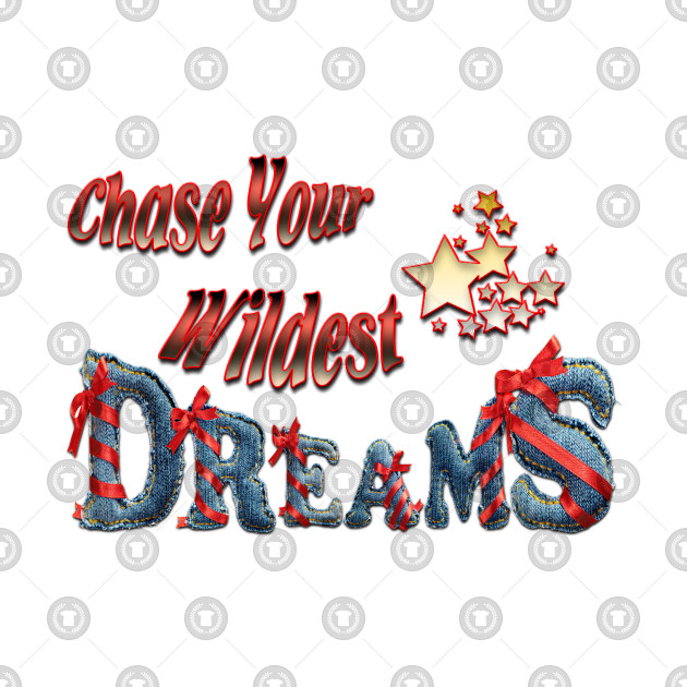 Chase your wildest dreams