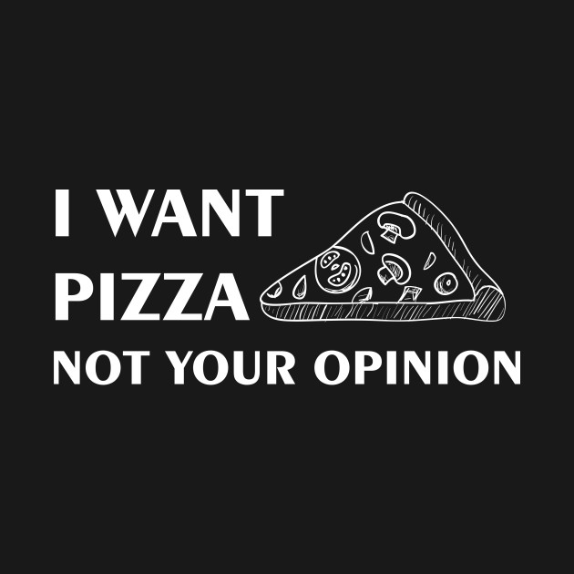 I Want Pizza Not Your Opinion Funny Quotes Design Art