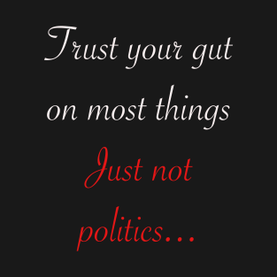Trust your gut on most things just not politics t-shirts