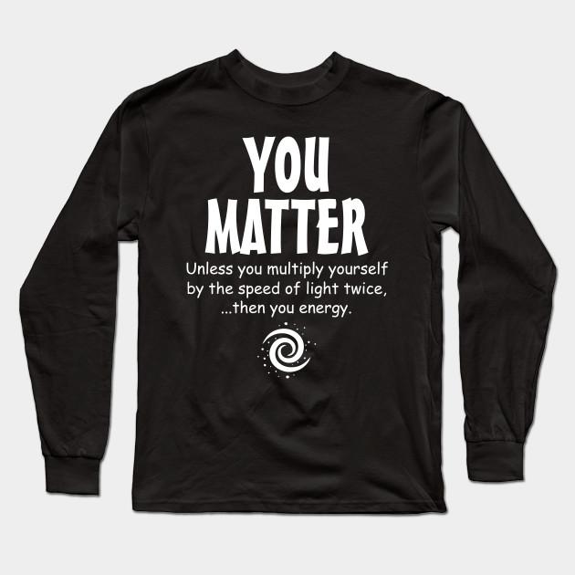 3da1eeda4 You Matter - You Energy funny science - Physics - Long Sleeve T ...
