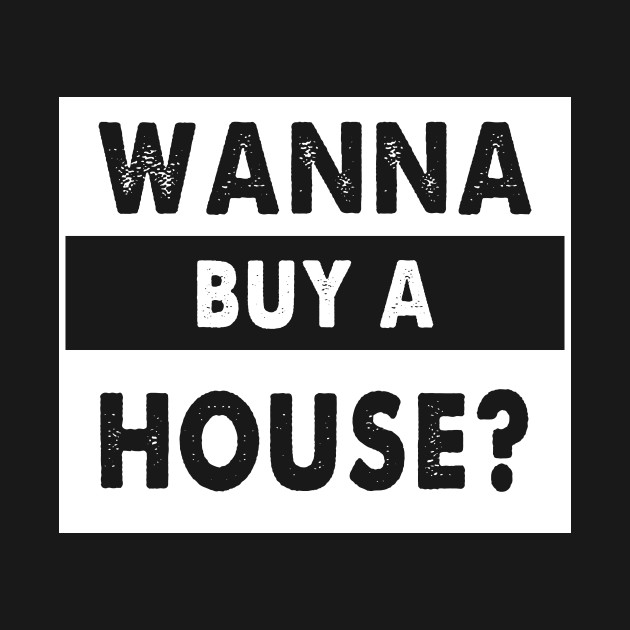 Wanna Buy A House - Popular Real Estate Agent Quote T-Shirt