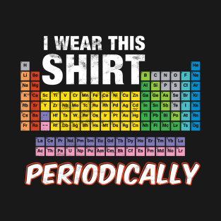 Periodic table of the elements gifts and merchandise teepublic i wear this shirt periodically chemistry joke t shirt urtaz Images