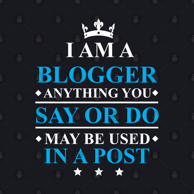 Blogger Anything You Say Or Do May Be Used in a Post