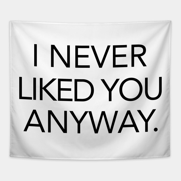 I Never Liked You Anyway Quote Tapestry Teepublic