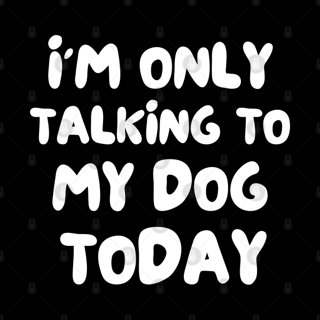 I'm only talking to my dog today , funny dog saying