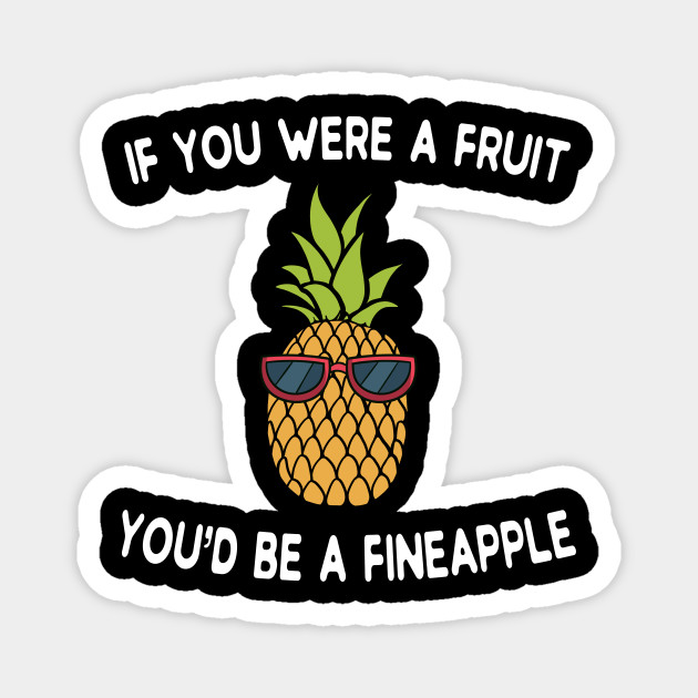 if you were a fruit you'd be a fineapple