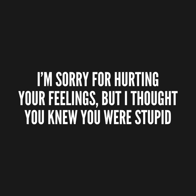 Sarcastic Sorry For Hurting Your Feelings Funny Joke Statement