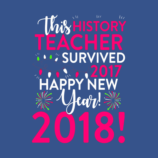 histrory teacher survived 2017 happy new year 2018 t shirt thanksgiving t shirt teepublic