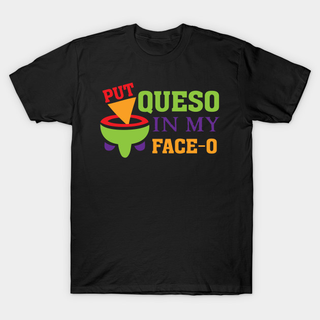 eefcc83ebf6 Put Queso in my Face-O - Funny Mexican Food T Shirt - Mexican Food ...