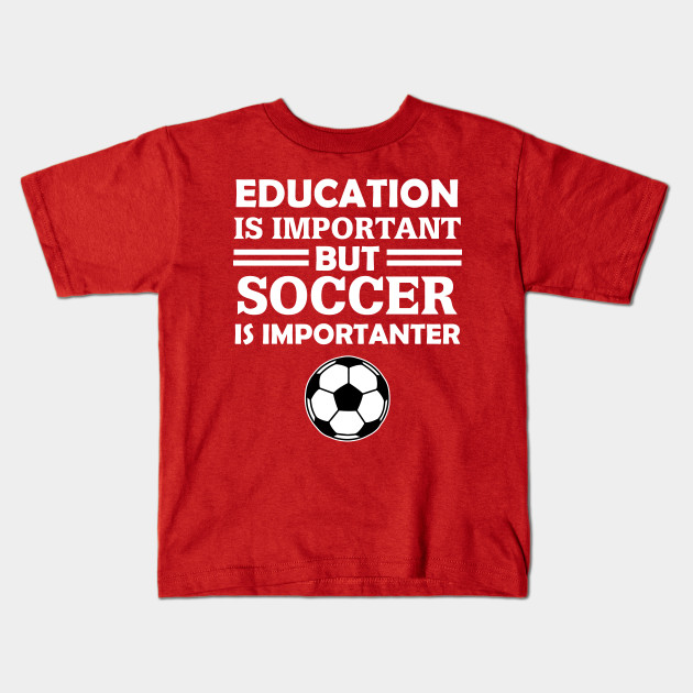 6ceffc8e909 Education Is Important But Soccer Is Importanter - Soccer - Kids T ...