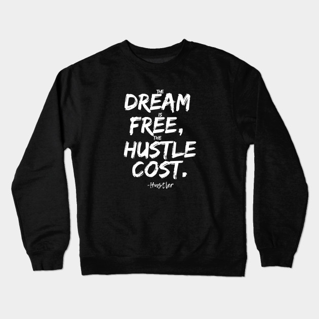 2d3b655c0 Dream is Free Hustle Cost - Hustle Hard Stay Humble - Crewneck ...