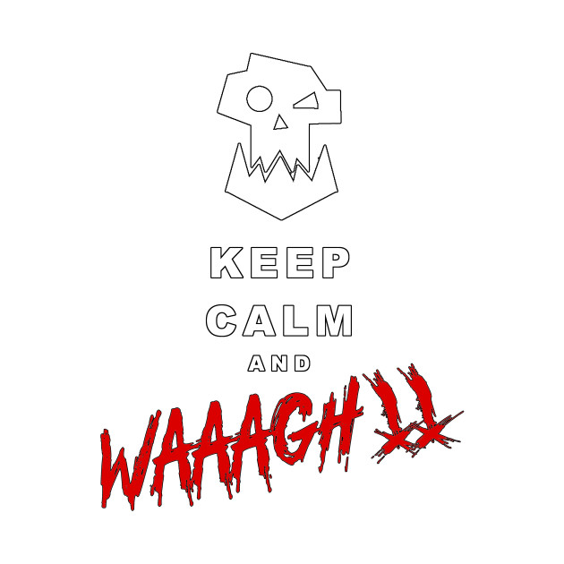 Keep Calm and WAAAGH!!