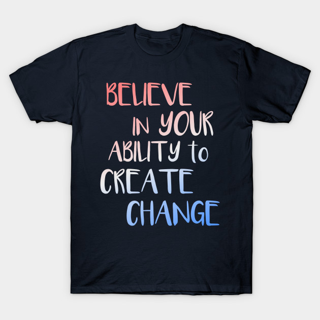 Believe In Your Ability to Create Change Inspirational ...
