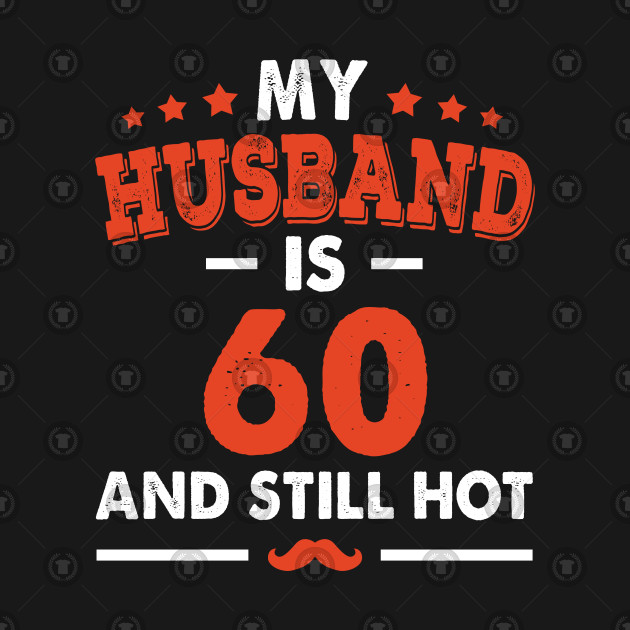 My Husband Is 60 And Still Hot Funny 60th Birthday