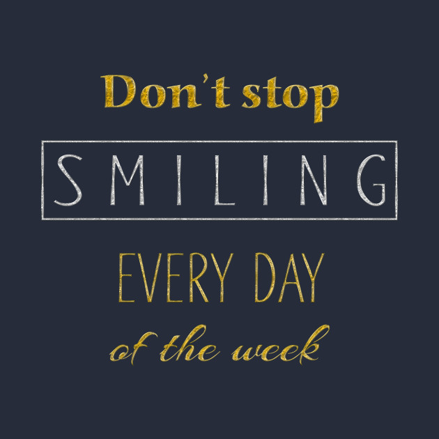 Dont Stop Smiling Every Day Of The Week gold silver