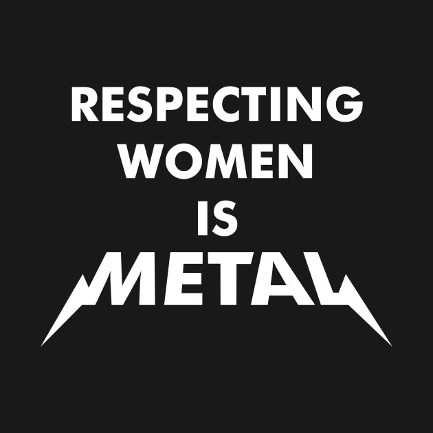 Respecting Women is Metal