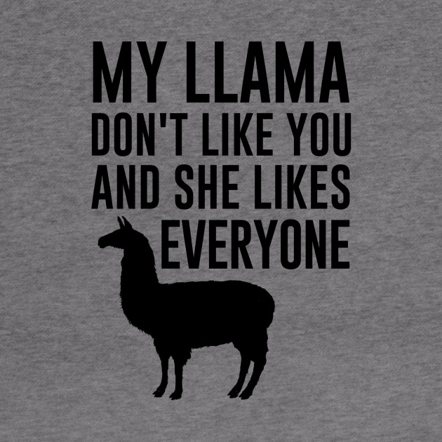 my llama don't like you and she likes everyone