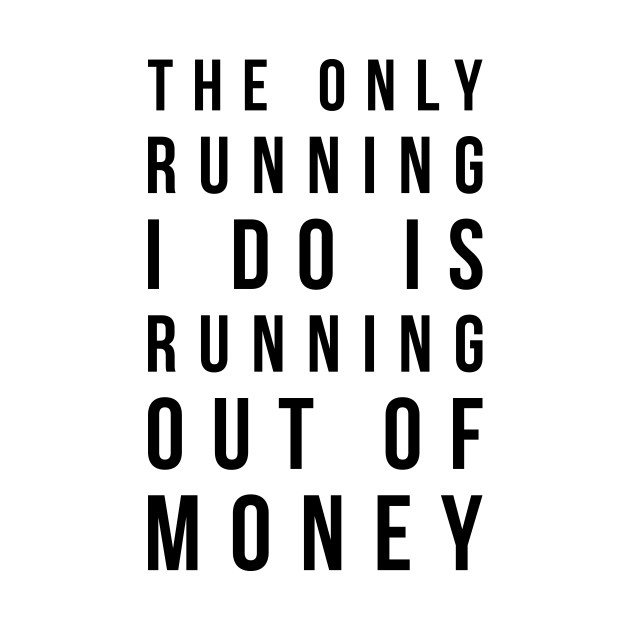 The only running I do is running out of money funny t-shirt