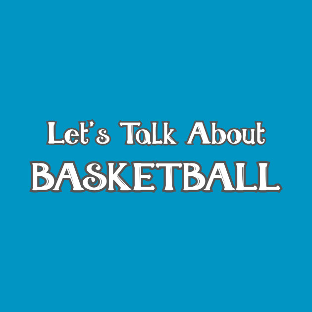 Let's Talk About Basketball