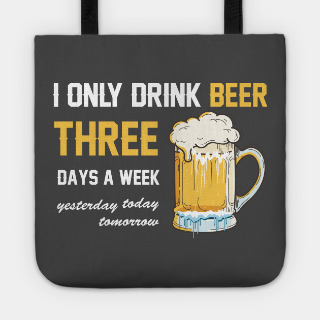 I ONLY DRINK BEER 3 DAYS A WEEK - YESTERDAY TODAY TOMORROW - funny beer  quotes