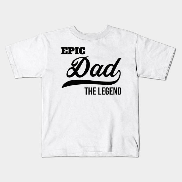 Fathers Day Gifts Epic Dad The Legend Daddy Birthday Shirt Kids T