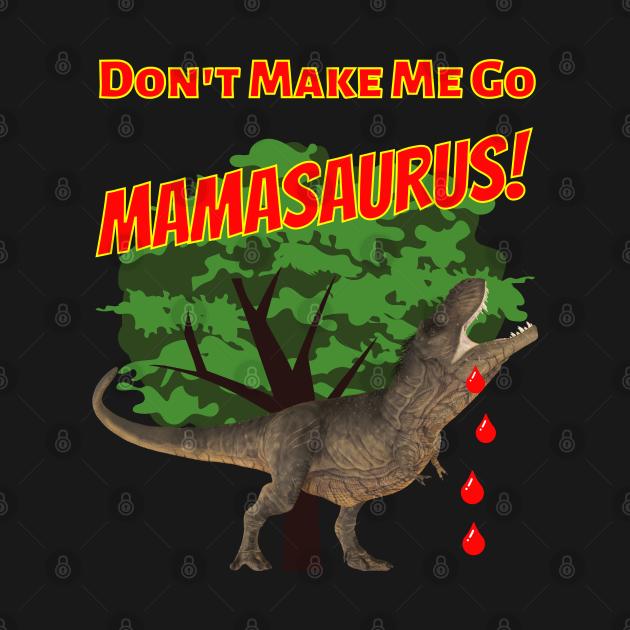 Don't Make Me Go Mamasaurus!