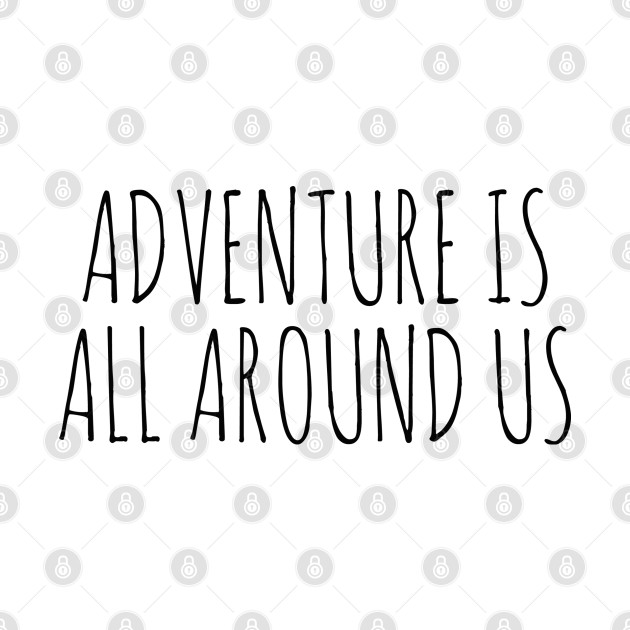 ADVENTURE IS ALL AROUND US