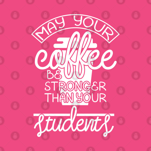 May your coffee be stronger than your students