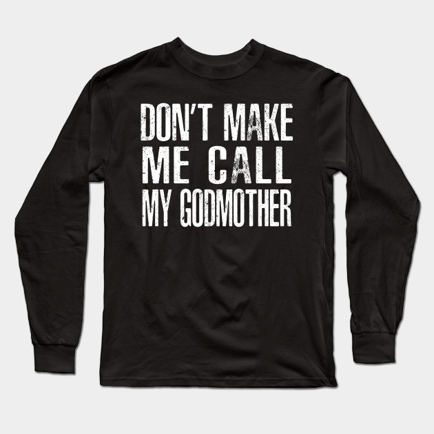 5d4a3298 Don't Make Me Call My Godmother - Godson - Long Sleeve T-Shirt ...