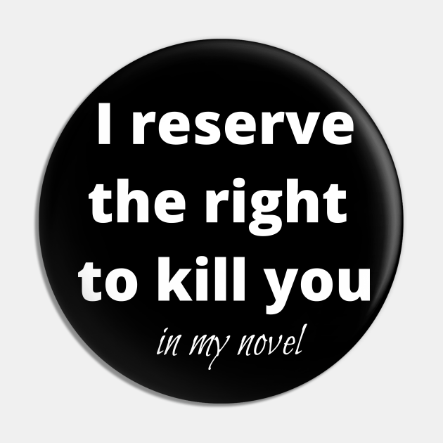 I reserve the right to kill you in my novel