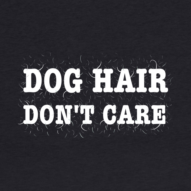 Dog Hair, Don't Care Shirt