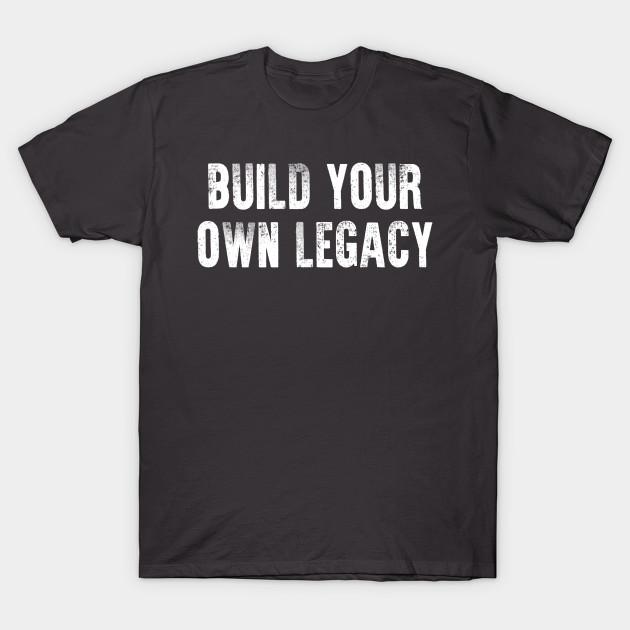 07623ea8 Build Your Own Legacy (White txt) - Legacy - T-Shirt   TeePublic