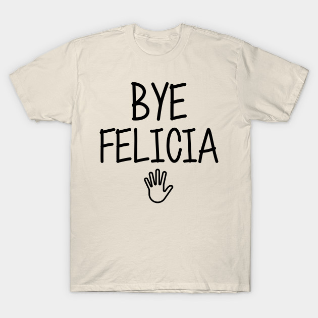 bf9d0393 Bye felicia sarcasm hate hates quote in hand speech funny friday bad meme  ugly byefelicia shirt sarcastic tshirt clothing artist humor T-Shirt