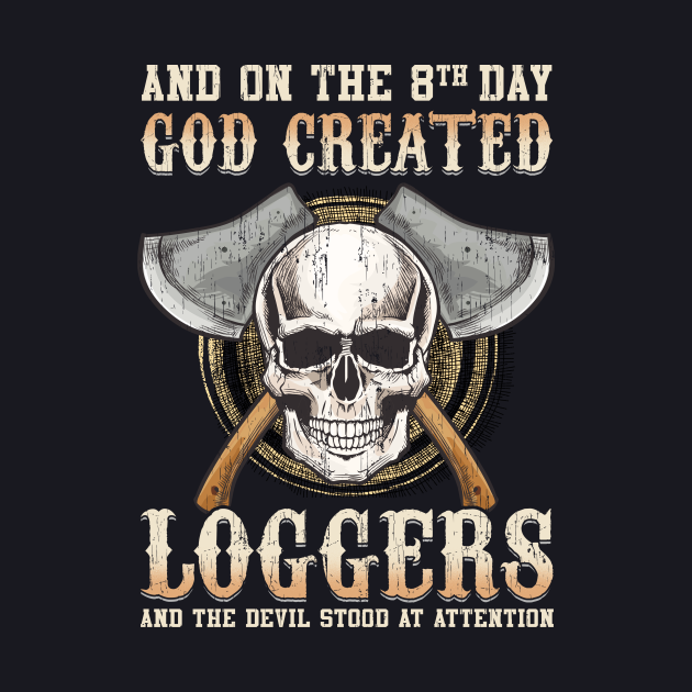 And On The 8th Day God Created Loggers And The Devil Stood At Attention