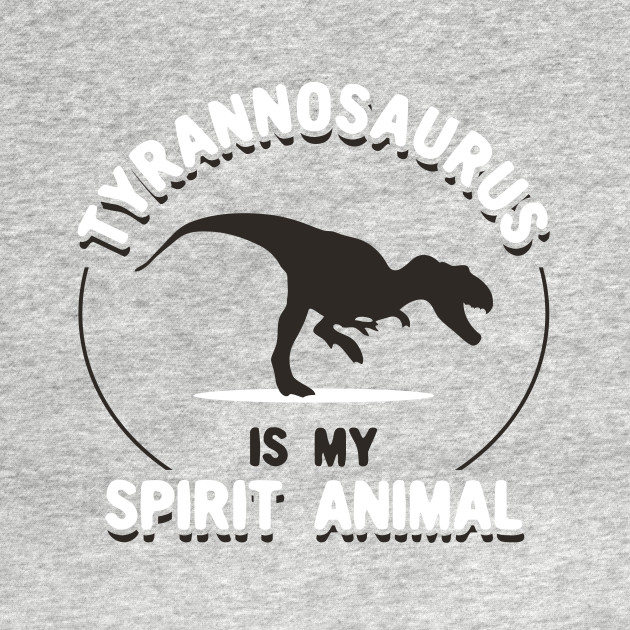 Tyrannosaurus Is My Spirit Animal
