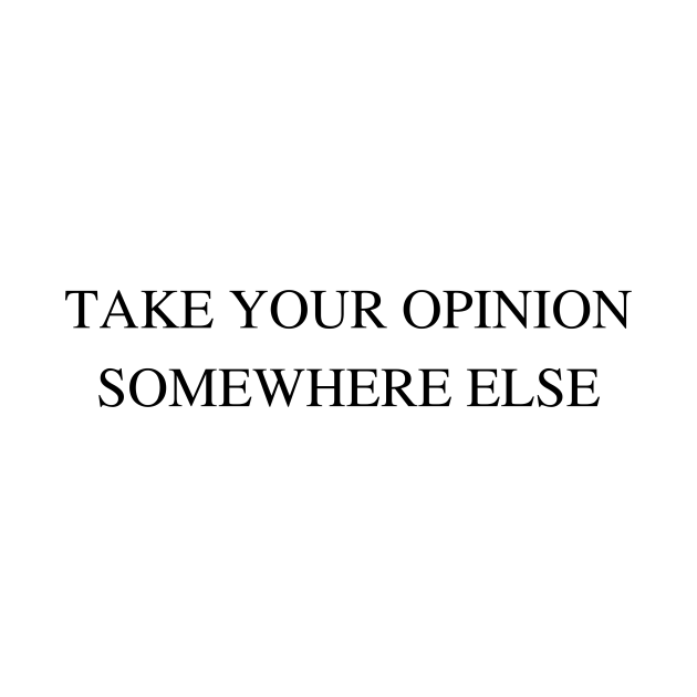 Take Your Opinion Somewhere Else