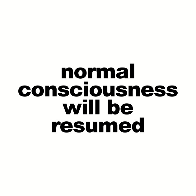Normal Consciousness Will Be Resumed