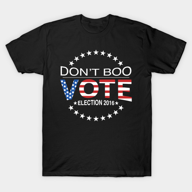 3954f7b3 Don't Boo...Vote! - Politics - T-Shirt | TeePublic